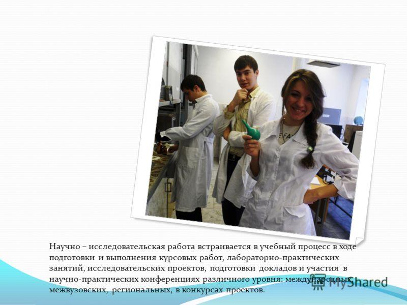Научно – исследовательская работа встраивается в учебный процесс в ходе подготовки и выполнения курсовых работ, лабораторно-практических занятий, исследовательских проектов, подготовки докладов и участия в научно-практических конференциях различного