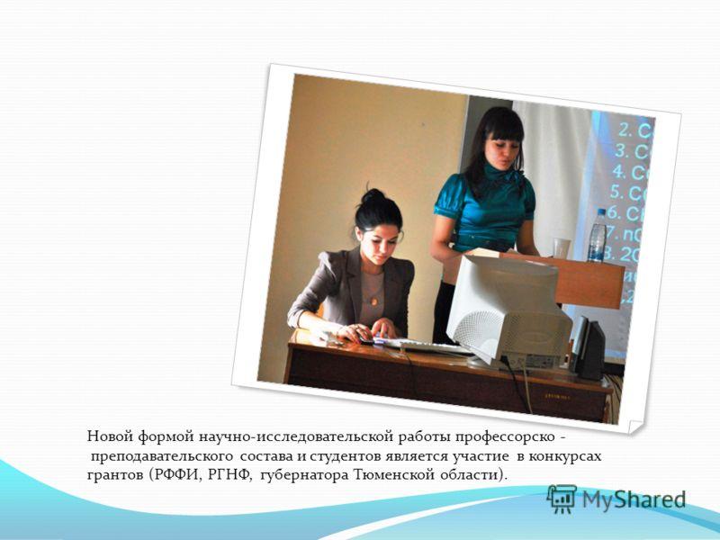 Новой формой научно-исследовательской работы профессорско - преподавательского состава и студентов является участие в конкурсах грантов (РФФИ, РГНФ, губернатора Тюменской области).