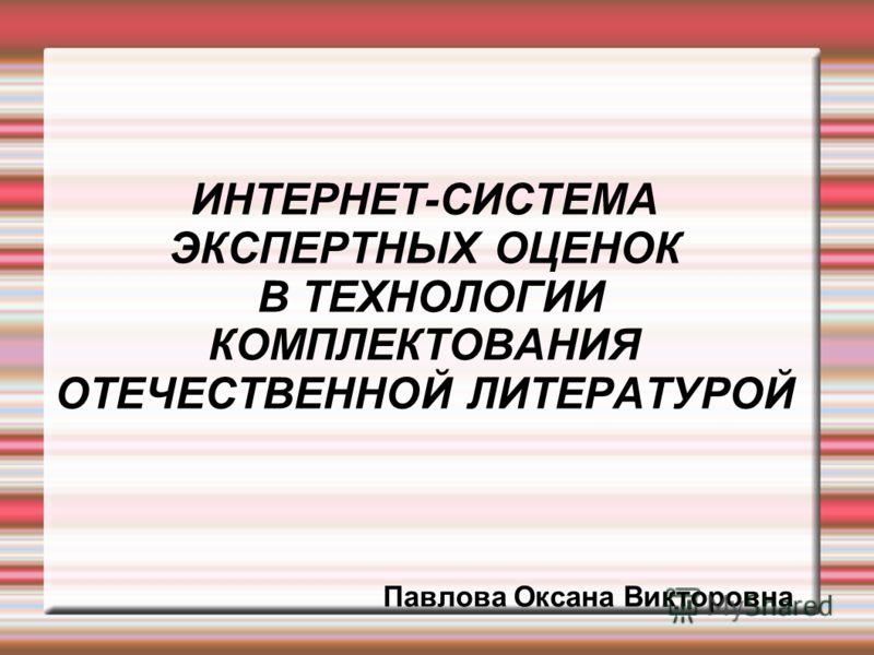 ИНТЕРНЕТ-СИСТЕМА ЭКСПЕРТНЫХ ОЦЕНОК В ТЕХНОЛОГИИ КОМПЛЕКТОВАНИЯ ОТЕЧЕСТВЕННОЙ ЛИТЕРАТУРОЙ Павлова Оксана Викторовна