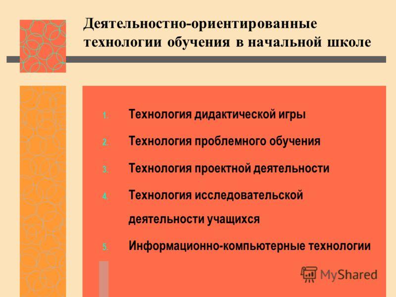 1. Технология дидактической игры 2. Технология проблемного обучения 3. Технология проектной деятельности 4. Технология исследовательской деятельности учащихся 5. Информационно-компьютерные технологии