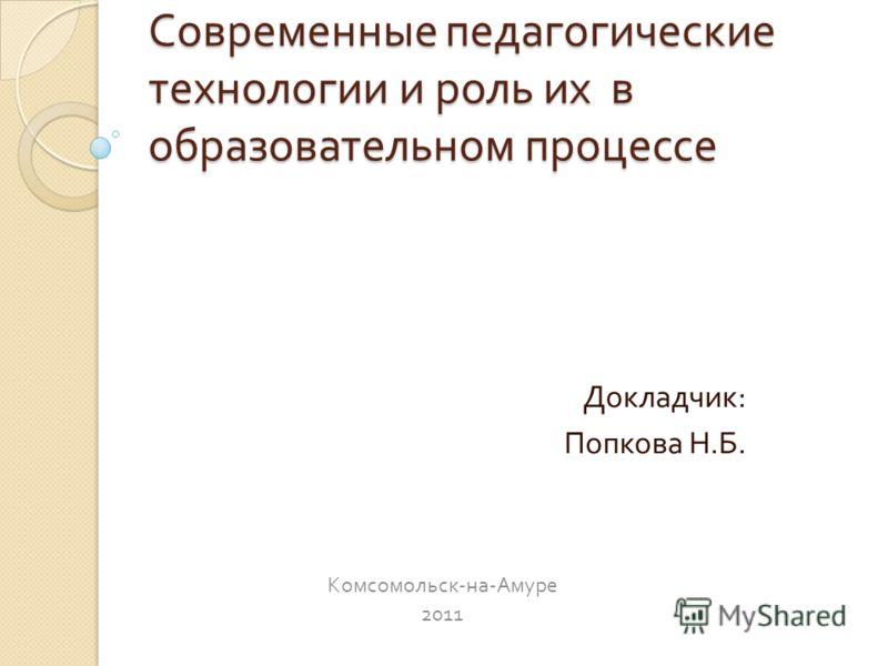 Современные педагогические технологии и роль их в образовательном процессе Докладчик : Попкова Н. Б. Комсомольск - на - Амуре 2011
