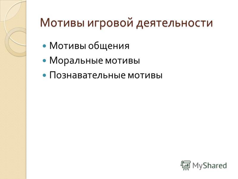 Мотивы игровой деятельности Мотивы общения Моральные мотивы Познавательные мотивы