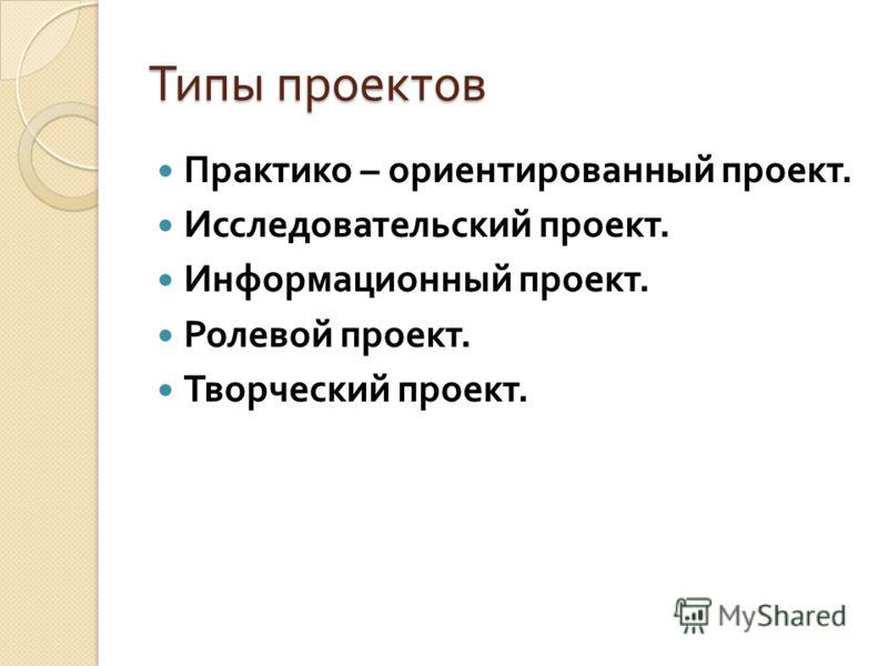 Типы проектов Практико – ориентированный проект. Исследовательский проект. Информационный проект. Ролевой проект. Творческий проект.