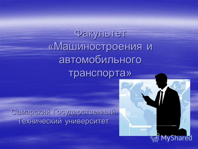 Факультет «Машиностроения и автомобильного транспорта» Самарский Государственный Технический университет