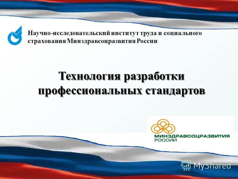 Научно-исследовательский институт труда и социального страхования Минздравсоцразвития России Технология разработки профессиональных стандартов
