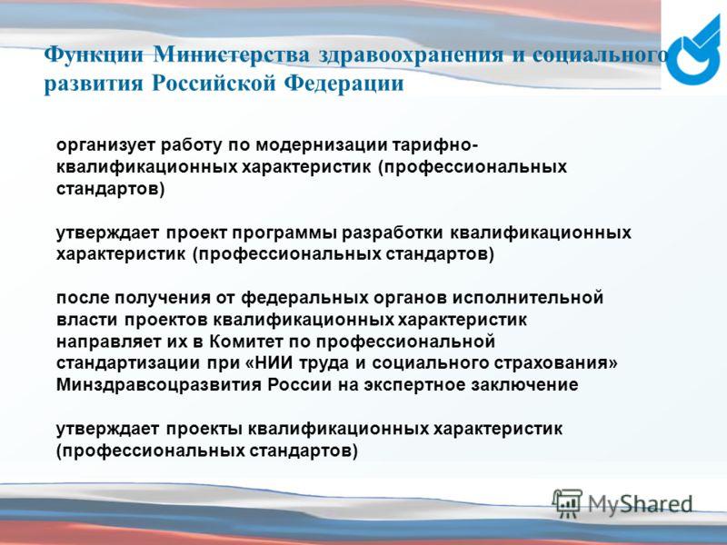 Функции Министерства здравоохранения и социального развития Российской Федерации организует работу по модернизации тарифно- квалификационных характеристик (профессиональных стандартов) утверждает проект программы разработки квалификационных характери