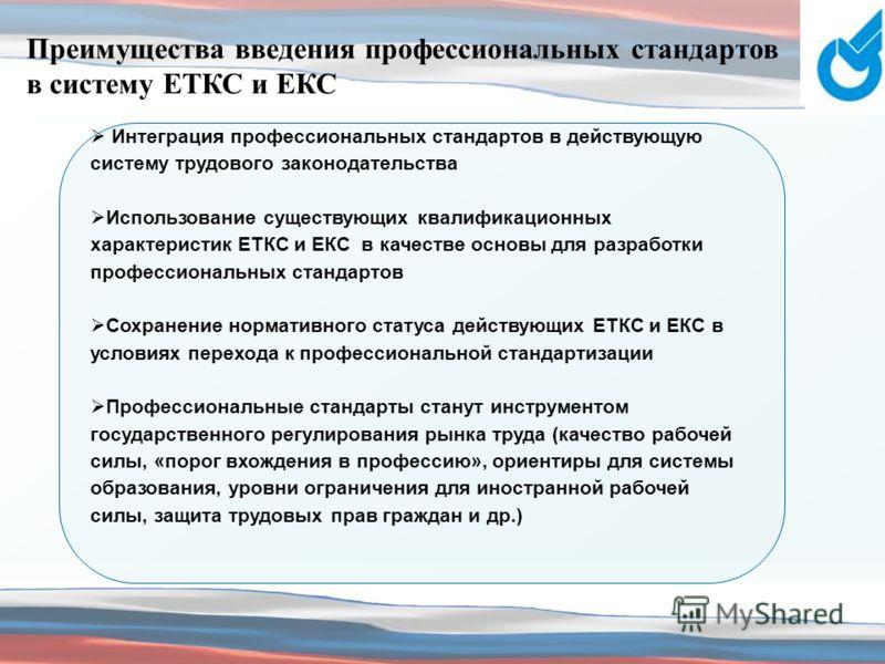 Преимущества введения профессиональных стандартов в систему ЕТКС и ЕКС Интеграция профессиональных стандартов в действующую систему трудового законодательства Использование существующих квалификационных характеристик ЕТКС и ЕКС в качестве основы для