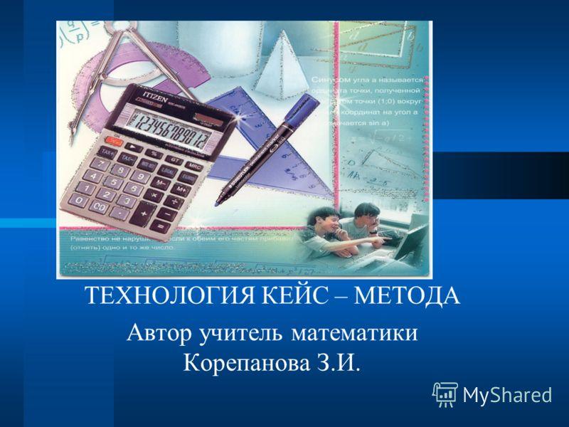 ТЕХНОЛОГИЯ КЕЙС – МЕТОДА Автор учитель математики Корепанова З.И.