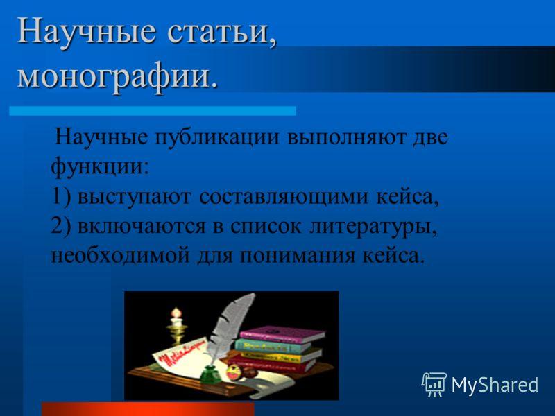 Научные статьи, монографии. Научные публикации выполняют две функции: 1) выступают составляющими кейса, 2) включаются в список литературы, необходимой для понимания кейса.