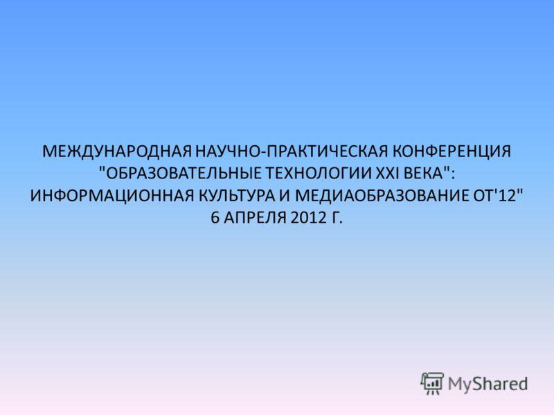 МЕЖДУНАРОДНАЯ НАУЧНО-ПРАКТИЧЕСКАЯ КОНФЕРЕНЦИЯ ОБРАЗОВАТЕЛЬНЫЕ ТЕХНОЛОГИИ XXI ВЕКА: ИНФОРМАЦИОННАЯ КУЛЬТУРА И МЕДИАОБРАЗОВАНИЕ ОТ'12 6 АПРЕЛЯ 2012 Г.