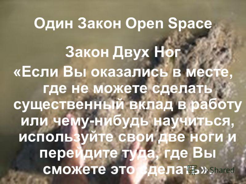 Один Закон Open Space Закон Двух Ног «Если Вы оказались в месте, где не можете сделать существенный вклад в работу или чему-нибудь научиться, используйте свои две ноги и перейдите туда, где Вы сможете это сделать».