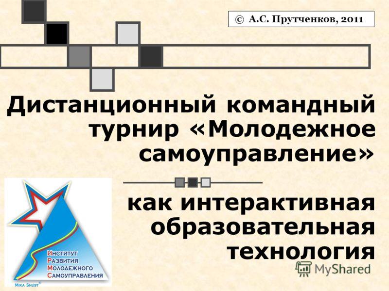Дистанционный командный турнир «Молодежное самоуправление» как интерактивная образовательная технология © А.С. Прутченков, 2011