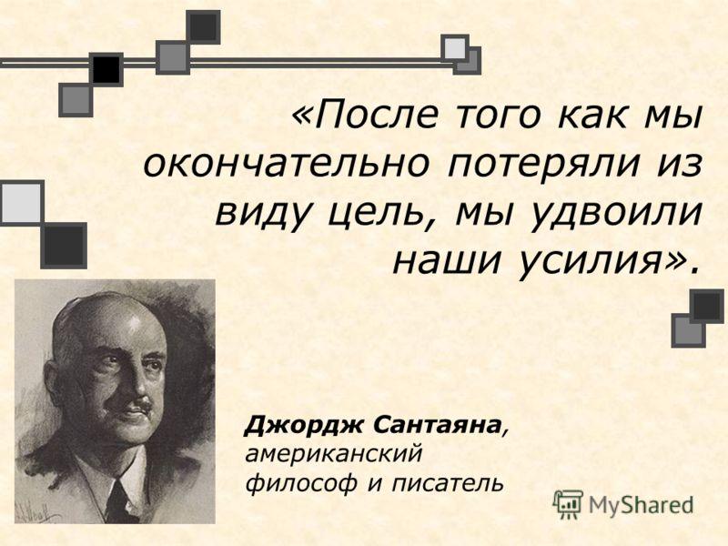 «После того как мы окончательно потеряли из виду цель, мы удвоили наши усилия». Джордж Сантаяна, американский философ и писатель