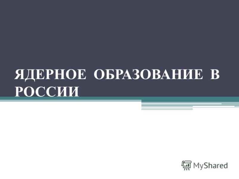 ЯДЕРНОЕ ОБРАЗОВАНИЕ В РОССИИ