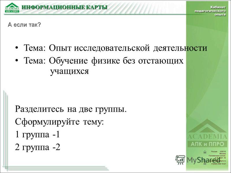 Тема: Опыт исследовательской деятельности Тема: Обучение физике без отстающих учащихся Разделитесь на две группы. Сформулируйте тему: 1 группа -1 2 группа -2