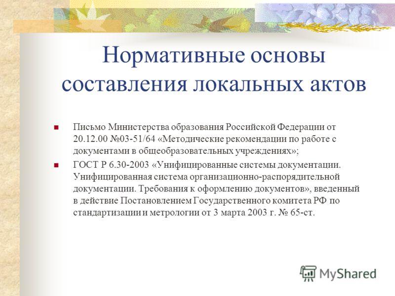 Нормативные основы составления локальных актов Письмо Министерства образования Российской Федерации от 20.12.00 03-51/64 «Методические рекомендации по работе с документами в общеобразовательных учреждениях»; ГОСТ Р 6.30-2003 «Унифицированные системы
