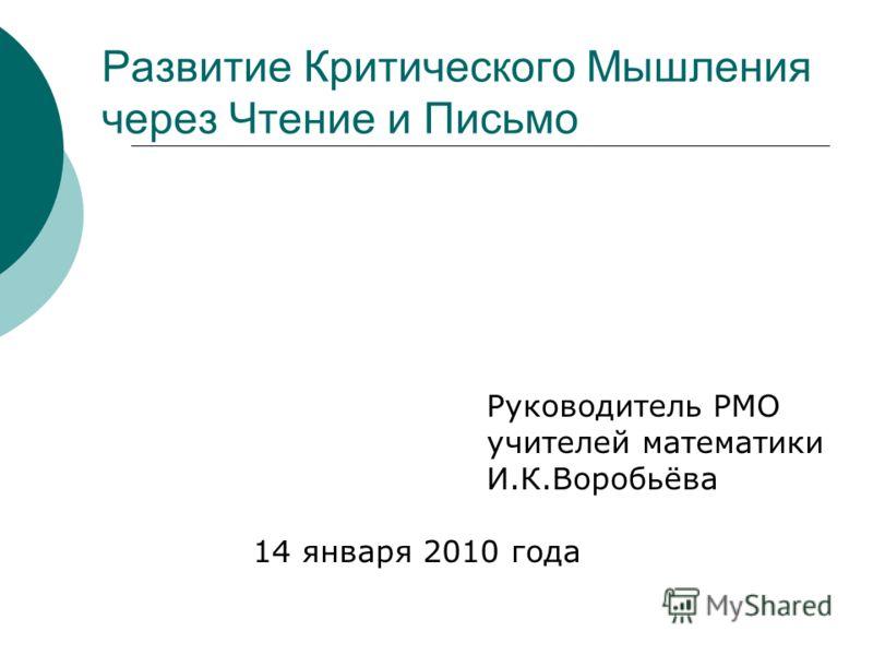 Руководитель РМО учителей математики И.К.Воробьёва 14 января 2010 года Развитие Критического Мышления через Чтение и Письмо