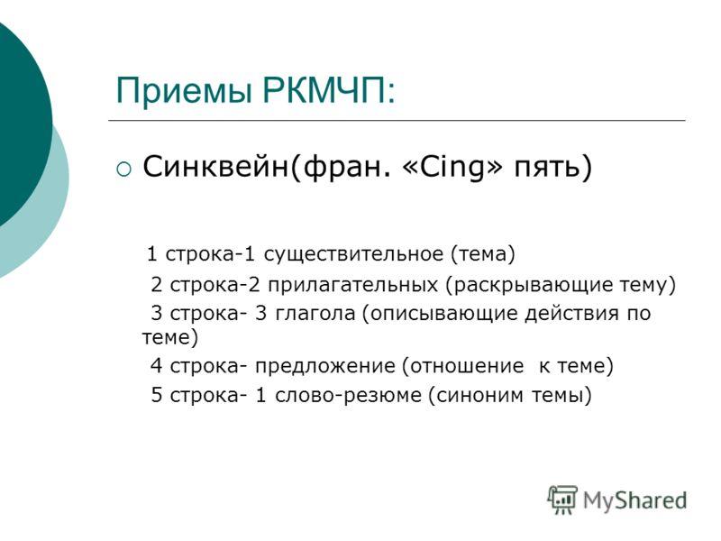 Приемы РКМЧП: Синквейн(фран. «Cing» пять) 1 строка-1 существительное (тема) 2 строка-2 прилагательных (раскрывающие тему) 3 строка- 3 глагола (описывающие действия по теме) 4 строка- предложение (отношение к теме) 5 строка- 1 слово-резюме (синоним те