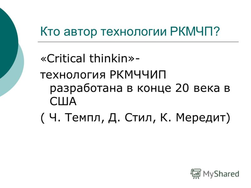 Кто автор технологии РКМЧП? « Critical thinkin»- технология РКМЧЧИП разработана в конце 20 века в США ( Ч. Темпл, Д. Стил, К. Мередит)