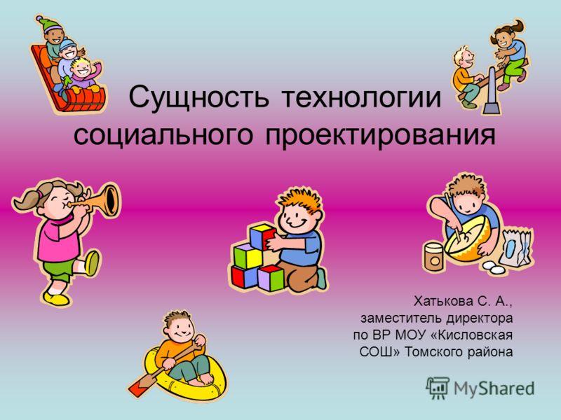 Сущность технологии социального проектирования Хатькова С. А., заместитель директора по ВР МОУ «Кисловская СОШ» Томского района