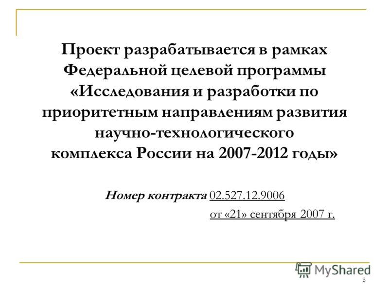 5 Проект разрабатывается в рамках Федеральной целевой программы «Исследования и разработки по приоритетным направлениям развития научно-технологического комплекса России на 2007-2012 годы» Номер контракта 02.527.12.9006 от «21» сентября 2007 г.