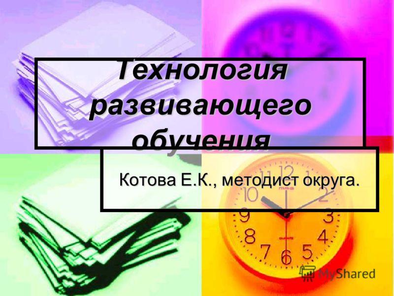 Технология развивающего обучения Котова Е.К., методист округа.