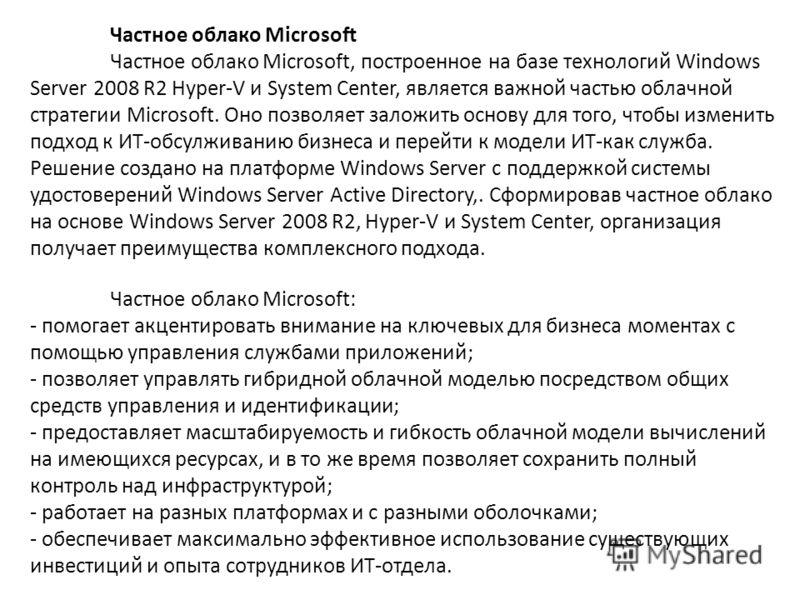 Частное облако Microsoft Частное облако Microsoft, построенное на базе технологий Windows Server 2008 R2 Hyper-V и System Center, является важной частью облачной стратегии Microsoft. Оно позволяет заложить основу для того, чтобы изменить подход к ИТ-