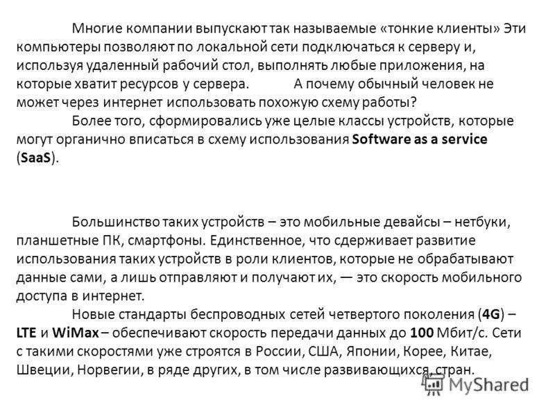 Многие компании выпускают так называемые «тонкие клиенты» Эти компьютеры позволяют по локальной сети подключаться к серверу и, используя удаленный рабочий стол, выполнять любые приложения, на которые хватит ресурсов у сервера. А почему обычный челове