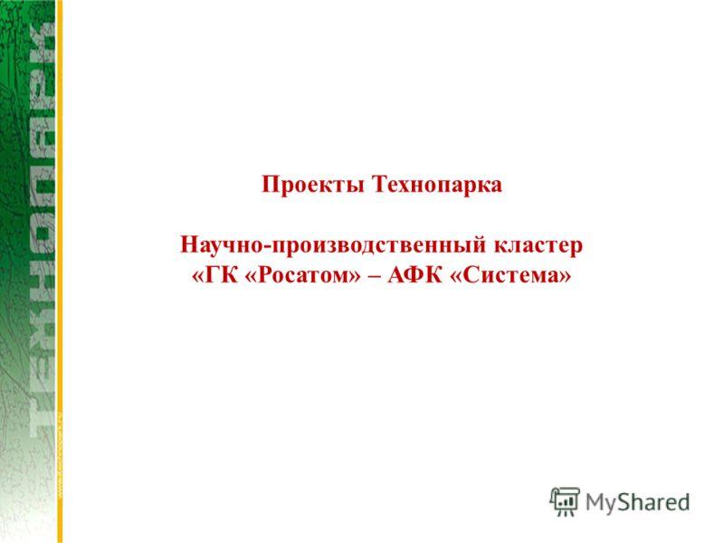 Проекты Технопарка Научно-производственный кластер «ГК «Росатом» – АФК «Система»