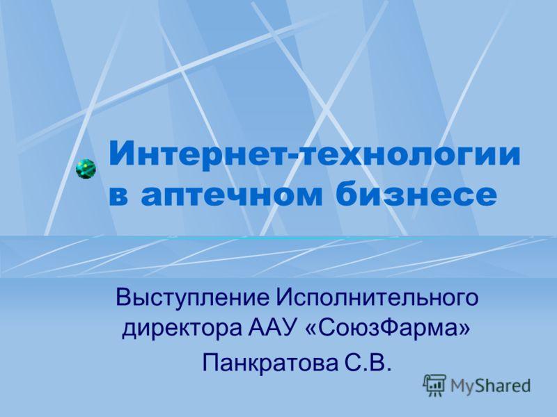 Интернет-технологии в аптечном бизнесе Выступление Исполнительного директора ААУ «СоюзФарма» Панкратова С.В.