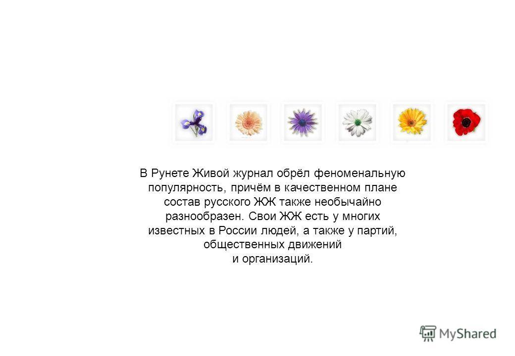 В Рунете Живой журнал обрёл феноменальную популярность, причём в качественном плане состав русского ЖЖ также необычайно разнообразен. Свои ЖЖ есть у многих известных в России людей, а также у партий, общественных движений и организаций.