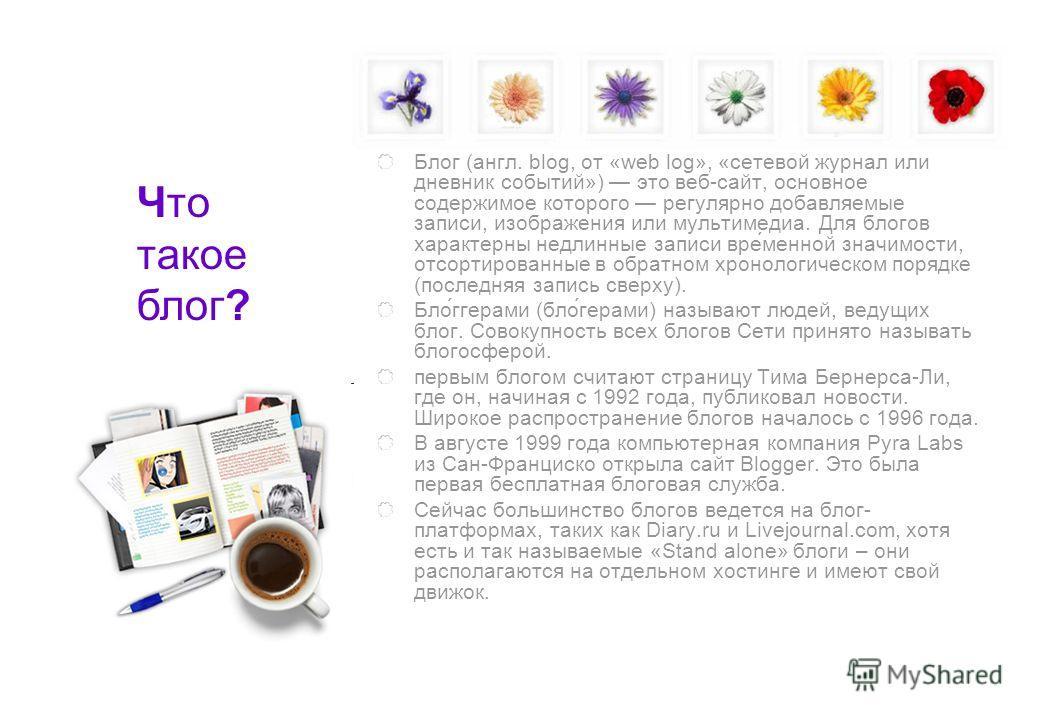 Блог (англ. blog, от «web log», «сетевой журнал или дневник событий») это веб-сайт, основное содержимое которого регулярно добавляемые записи, изображения или мультимедиа. Для блогов характерны недлинные записи вре́менной значимости, отсортированные