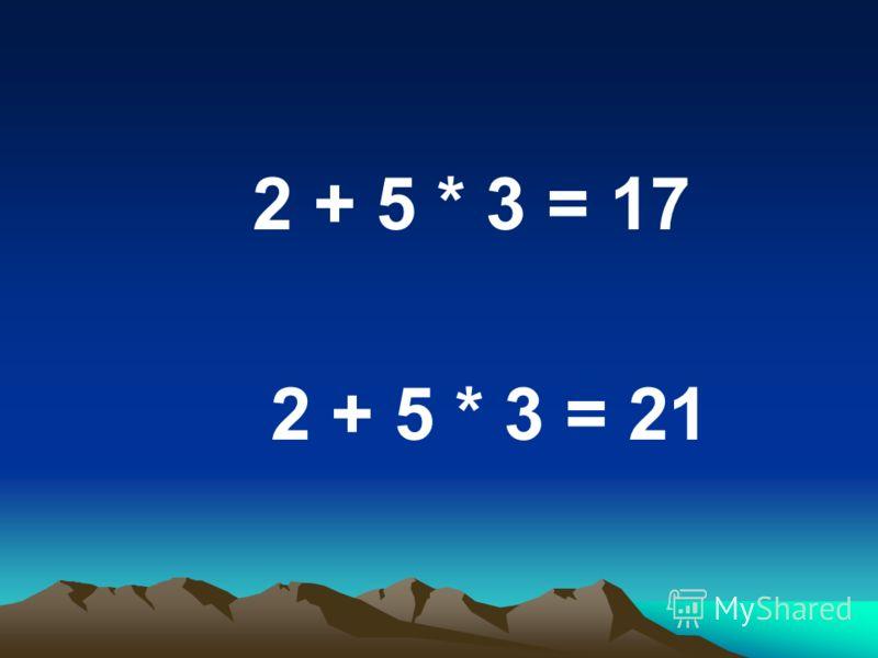 2 + 5 * 3 = 17 2 + 5 * 3 = 21
