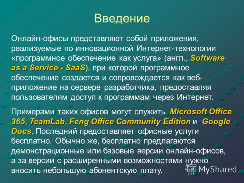 Введение Software as a Service - SaaS Онлайн-офисы представляют собой приложения, реализуемые по инновационной Интернет-технологии «программное обеспечение как услуга» (англ., Software as a Service - SaaS), при которой программное обеспечение создает