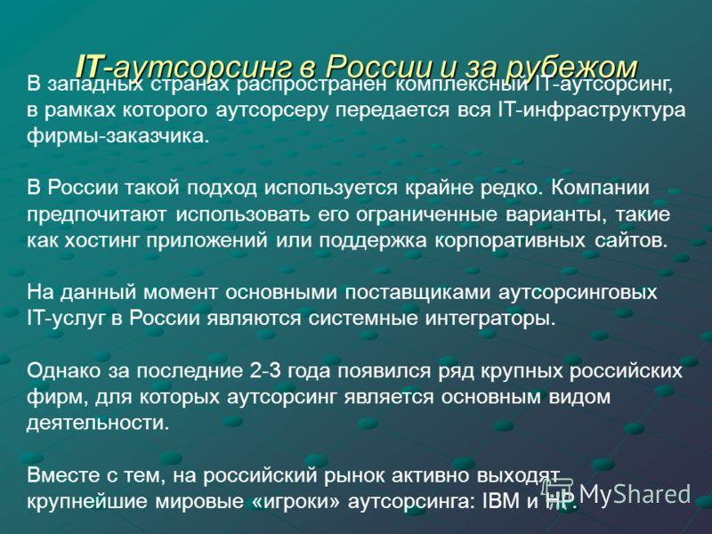IT-аутсорсинг в России и за рубежом В западных странах распространен комплексный IT-аутсорсинг, в рамках которого аутсорсеру передается вся IT-инфраструктура фирмы-заказчика. В России такой подход используется крайне редко. Компании предпочитают испо