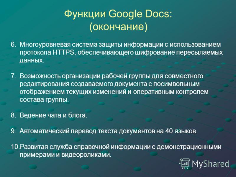 Функции Google Docs: (окончание) 6.Многоуровневая система защиты информации с использованием протокола HTTPS, обеспечивающего шифрование пересылаемых данных. 7.Возможность организации рабочей группы для совместного редактирования создаваемого докумен