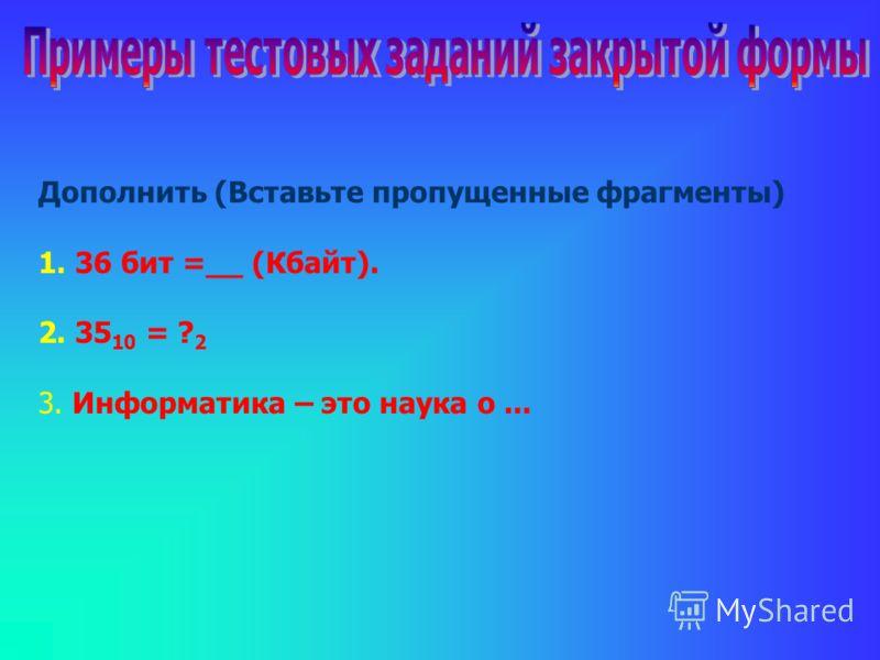 Дополнить (Вставьте пропущенные фрагменты) 1. 36 бит =__ (Кбайт). 2. 35 10 = ? 2 3. Информатика – это наука о...