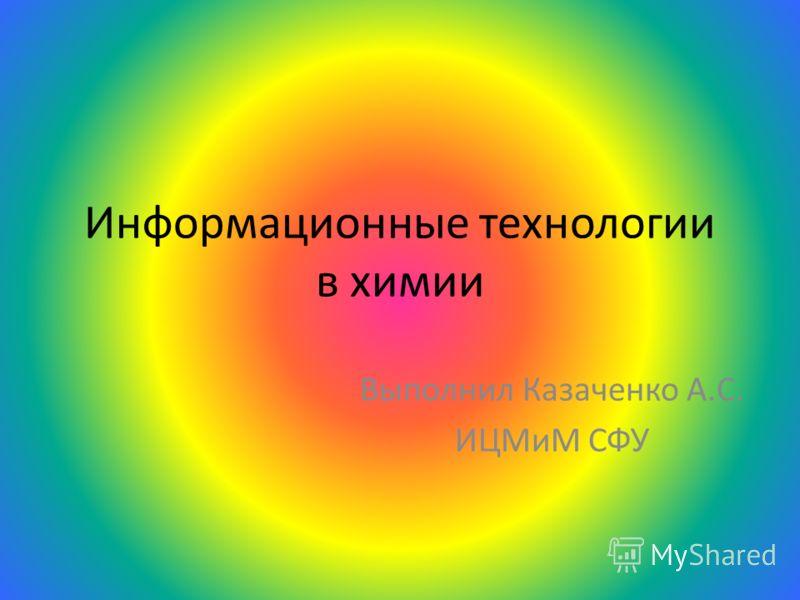 Информационные технологии в химии Выполнил Казаченко А.С. ИЦМиМ СФУ