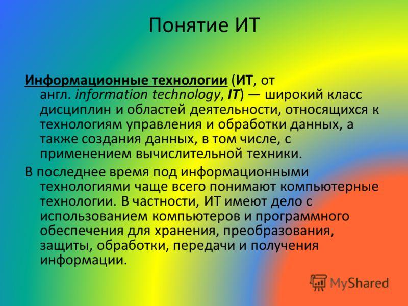 Понятие ИТ Информационные технологии (ИТ, от англ. information technology, IT) широкий класс дисциплин и областей деятельности, относящихся к технологиям управления и обработки данных, а также создания данных, в том числе, с применением вычислительно
