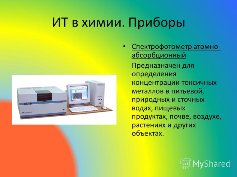ИТ в химии. Приборы Спектрофотометр атомно- абсорбционный Предназначен для определения концентрации токсичных металлов в питьевой, природных и сточных водах, пищевых продуктах, почве, воздухе, растениях и других объектах.