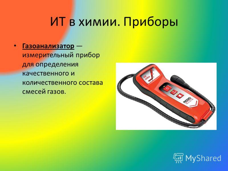 ИТ в химии. Приборы Газоанализатор измерительный прибор для определения качественного и количественного состава смесей газов.