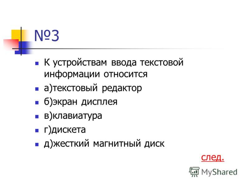 3 К устройствам ввода текстовой информации относится а)текстовый редактор б)экран дисплея в)клавиатура г)дискета д)жесткий магнитный диск след.