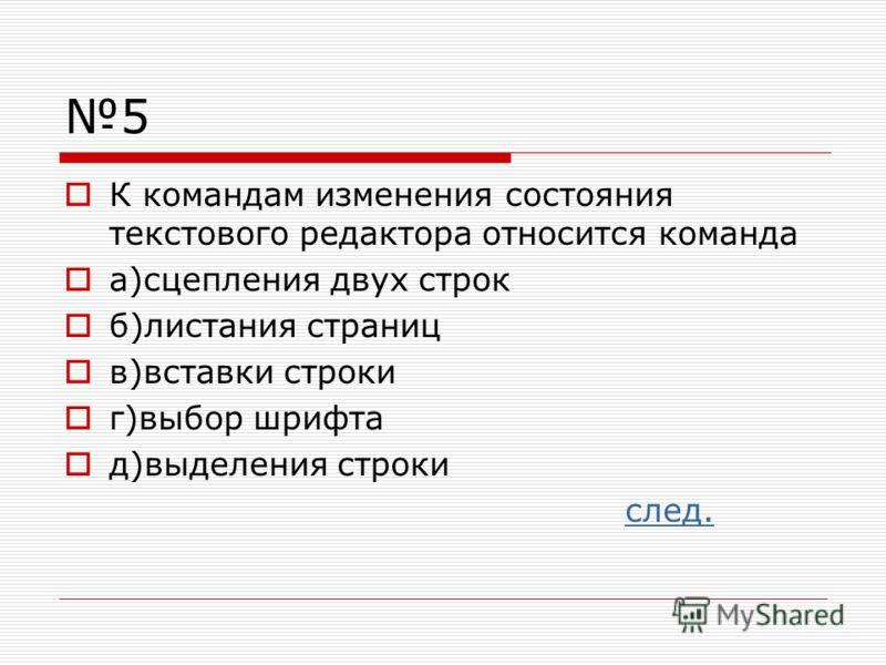5 К командам изменения состояния текстового редактора относится команда а)сцепления двух строк б)листания страниц в)вставки строки г)выбор шрифта д)выделения строки след.