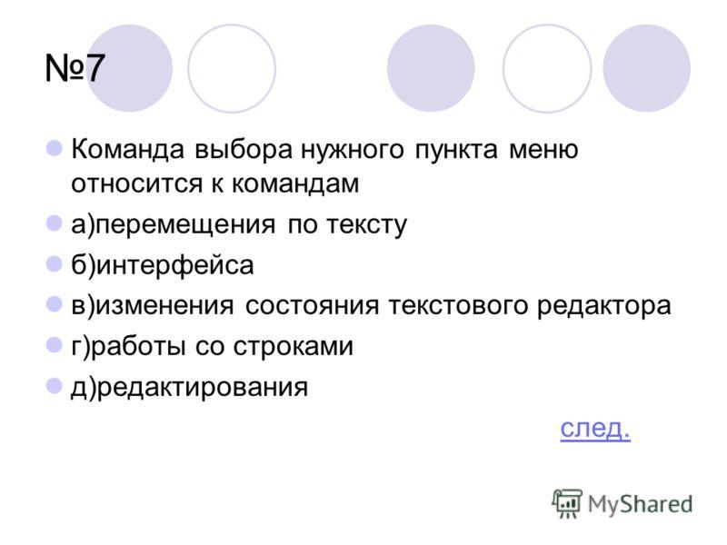 7 Команда выбора нужного пункта меню относится к командам а)перемещения по тексту б)интерфейса в)изменения состояния текстового редактора г)работы со строками д)редактирования след.