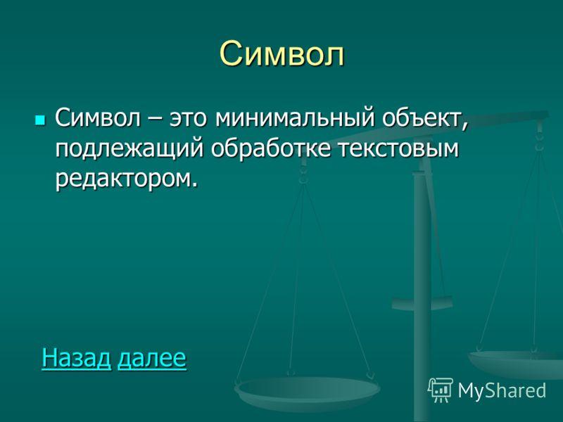 Символ Символ – это минимальный объект, подлежащий обработке текстовым редактором. Символ – это минимальный объект, подлежащий обработке текстовым редактором. Назад далее Назад далееНазаддалееНазаддалее
