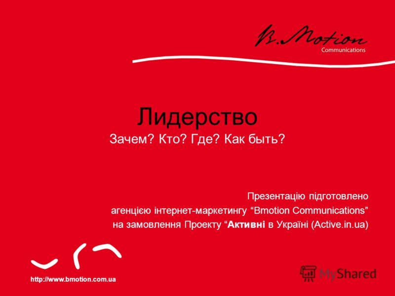 http://www.bmotion.com.ua Лидерство Зачем? Кто? Где? Как быть? Презентацію підготовлено агенцією інтернет-маркетингу Bmotion Communications на замовлення Проекту Активні в Україні (Active.in.ua)