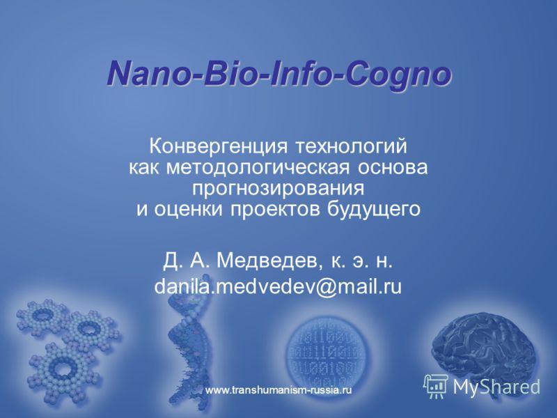 www.transhumanism-russia.ru Nano-Bio-Info-Cogno Конвергенция технологий как методологическая основа прогнозирования и оценки проектов будущего Д. А. Медведев, к. э. н. danila.medvedev@mail.ru