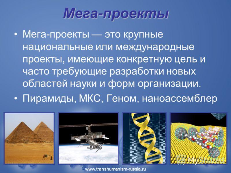 www.transhumanism-russia.ru Мега-проекты Мега-проекты это крупные национальные или международные проекты, имеющие конкретную цель и часто требующие разработки новых областей науки и форм организации. Пирамиды, МКС, Геном, наноассемблер