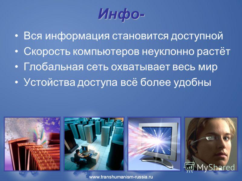www.transhumanism-russia.ru Инфо- Вся информация становится доступной Скорость компьютеров неуклонно растёт Глобальная сеть охватывает весь мир Устойства доступа всё более удобны