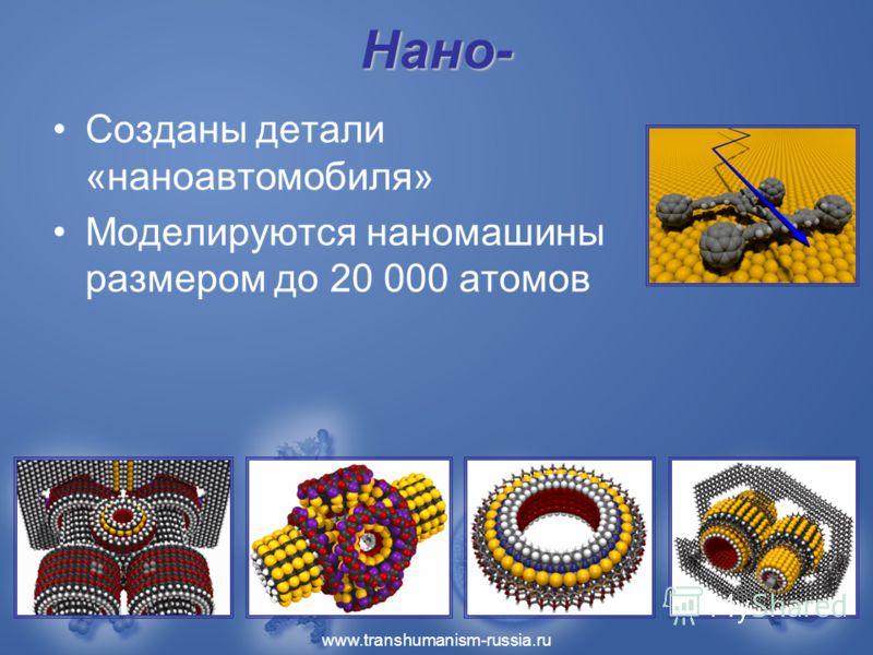 www.transhumanism-russia.ru Нано- Созданы детали «наноавтомобиля» Моделируются наномашины размером до 20 000 атомов